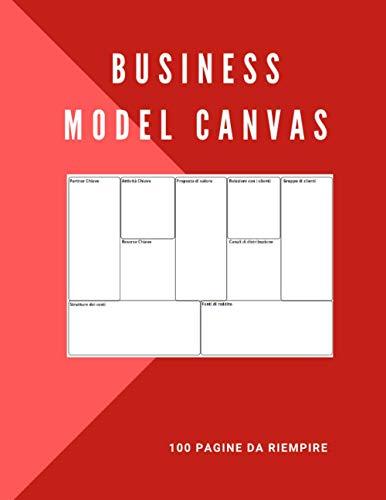 Business Model Canvas, 100 pagine da riempire: Ideale per completare il business model canvas. | Appunti per costruire il proprio business model a ... Per elaborare una strategia di sviluppo