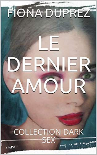 LE DERNIER AMOUR : COLLECTION DARK SEX (French Edition)