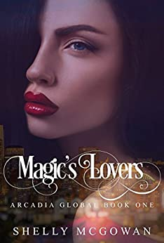 Magic's Lovers: Arcadia Global Series - Book One (Volume 1) by [Shelly McGowan, Jessica Wayne, Fiona Cheng, Colleen Snibson]