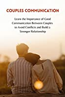 Couples Communication: Learn the Importance of Good Communication Between Couples to Avoid Conflicts and Build a Stronger Relationship