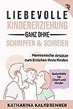 Liebevolle Kindererziehung, ganz ohne Schimpfen & Schreien: Harmonische Ansätze zum Erziehen Ihres Kindes und Soforthilfe für die Eltern-Kind-Beziehung
