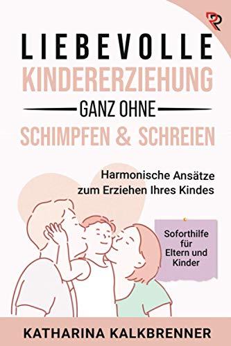 Liebevolle Kindererziehung, ganz ohne Schimpfen & Schreien:...