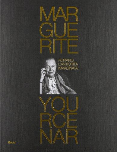 Marguerite Yourcenar. Adriano, l'antichità immaginata. Catalogo della mosra (Tivoli, 28 marzo-3 novembre 2013). Ediz. illustrata