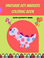 Dinosaur Dot Markers Coloring Book: Cute Dinosaur Dot Markers Coloring Book for Kids, Toddlers, Preschooler, Boy, Girl, Ages 1-3, 2-5; Paint Daubers Marker Art Creative Kids Activity Book