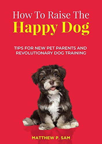 How to Raise the Happy Dog : Tips For New Pet Parents And Revolutionary Dog Training Certification Crafts Development Education Hobbies Home Reference Teaching Training