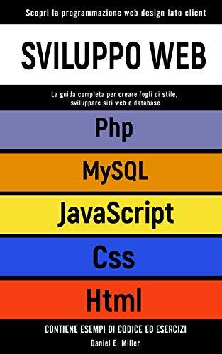 SVILUPPO WEB: Scopri la programmazione web design lato client. CSS, JAVASCRIPT, HTML, PHP, MYSQL:la guida per creare fogli di stile,sviluppare siti web e database.CONTIENE ESEMPI DI CODICE ED ESERCIZI