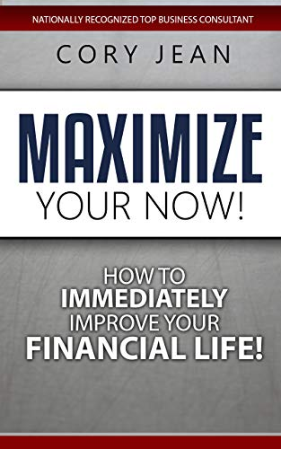 Maximize Your Now: How to Immediately Improve Your Financial Life