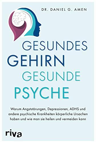 Gesundes Gehirn – gesunde Psyche: Warum Angststörungen, Depressionen, ADHS und andere psychische Krankheiten körperliche Ursachen haben und wie man sie heilen und vermeiden kann