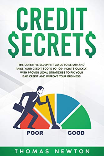Credit Secrets: The Definitive Blueprint Guide to Repair and Raise Your Credit Score to 100+ Points Quickly. With Proven Legal Strategies to Fix Your Bad Credit and Improve Your Business by [Thomas Newton]