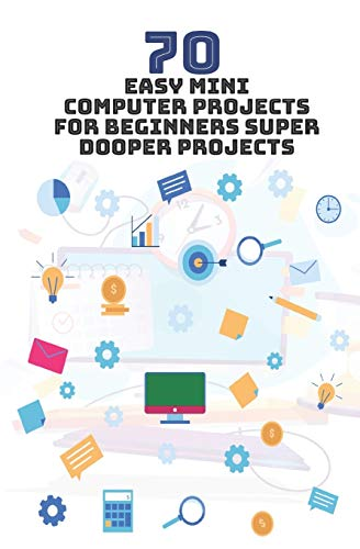 70 Easy Mini Computer Projects for Beginners: Super Dooper Projects
