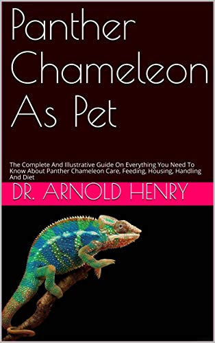 Panther Chameleon As Pet: The Complete And Illustrative Guide On Everything You Need To Know About Panther Chameleon Care, Feeding, Housing, Handling And Diet (English Edition)