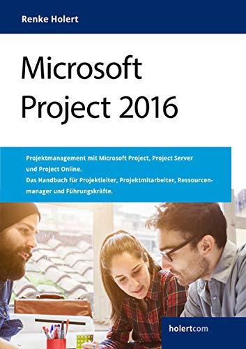 Microsoft Project 2016: Projektmanagement mit Microsoft Project, Project Server und Project Online. Das Handbuch für Projektleiter, Projektmitarbeiter, Ressourcenmanager und Führungskräfte.