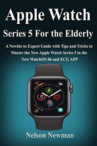 Apple Watch Series 5 for Elderly: A Newbie to Expert Guide with Tips and Tricks to Master the New Apple Watch Series 5 in the New WatchOS 06 and ECG APP for the Elderly