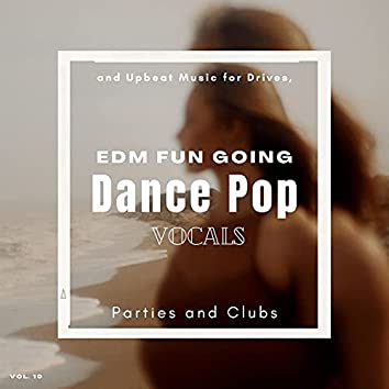 Dance Pop Vocals: EDM Fun Going And Upbeat Music For Drives, Parties And Clubs, Vol. 10