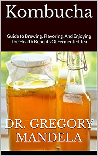 Kombucha: Guide to Brewing, Flavoring, And Enjoying The Health Benefits Of Fermented Tea (English Edition)