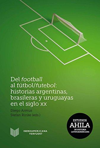 Del football al fútbol/futebol: Historias argentinas, brasileras y uruguayas en el siglo XX (Estudios AHILA de Historia Latinoamericana nº 11) (Spanish Edition)