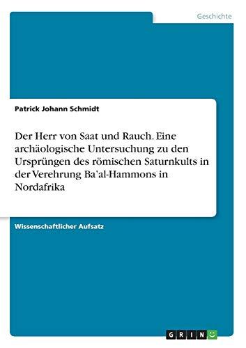 Der Herr von Saat und Rauch. Eine archäologische Untersuchung zu den Ursprüngen des römischen Saturnkults in der Verehrung Ba\'al-Hammons in Nordafrika