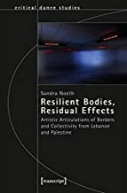Resilient Bodies, Residual Effects: Artistic Articulations of Borders and Collectivity from Lebanon and Palestine (Critical Dance Studies)