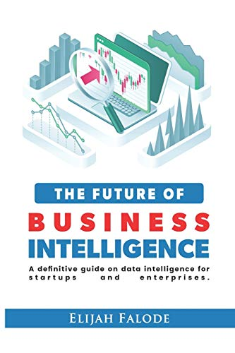 The Future of Business Intelligence: A Definitive Guide on Data Intelligence for Startups and Enterprises: 1 (Business Intelligence Cookbooks)