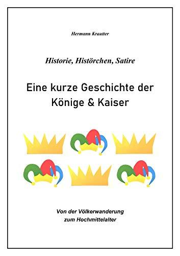 Eine kurze Geschichte der Könige & Kaiser: Historie, Histörchen, Satire: Von der Völkerwanderung zum Hochmittelalter