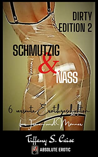 Schmutzig & Nass - Dirty Edition 2 (Sammelband) : 6 versaute Erotikgeschichten für Frauen und Männer