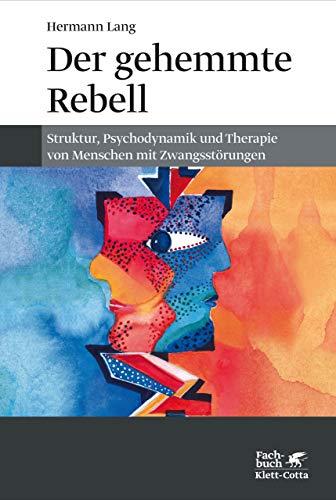 Der gehemmte Rebell: Struktur, Psychodynamik und Therapie von Menschen mit Zwangsstörungen