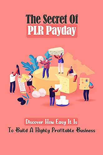 The Secret Of PLR Payday: Discover How Easy It Is To Build A Highly Profitable Business: The Value Of All Your Business Products (English Edition)