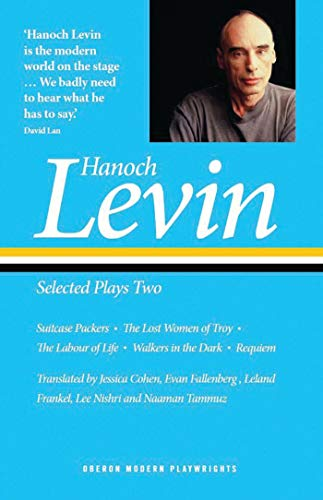 Hanoch Levin: Selected Plays Two: Suitcase Packers; The Lost Women of Troy; The Labour of Life; Walkers in the Dark; Requiem (Oberon Modern Playwrights)