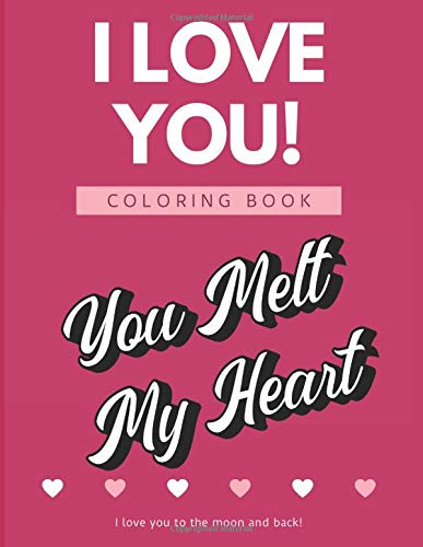 I Love You Coloring Book I Love You To The Moon And Back: You Melt My Heart. Show Your Appreciation and Feelings with these Color Pages and Unique Designs.