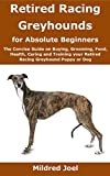 Retired Racing Greyhounds for Absolute Beginners: The Concise Guide on Buying, Grooming, Food, Health, Caring and Training your Retired Racing Greyhound Puppy or Dog