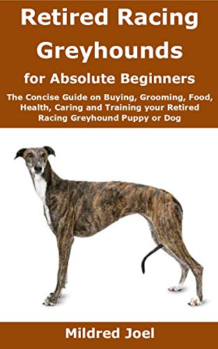 Retired Racing Greyhounds for Absolute Beginners: The Concise Guide on Buying, Grooming, Food, Health, Caring and Training your Retired Racing Greyhound Puppy or Dog (English Edition)