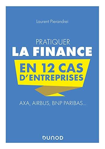 Pratiquer la Finance en 12 cas d'entreprises - Axa, Airbus, BNP Paribas...: Axa, Airbus, BNP Paribas...