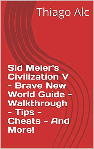 Sid Meier's Civilization V - Brave New World Guide - Walkthrough - Tips - Cheats - And More! (English Edition)