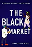 The Black Market: A guide to art collecting (English Edition)