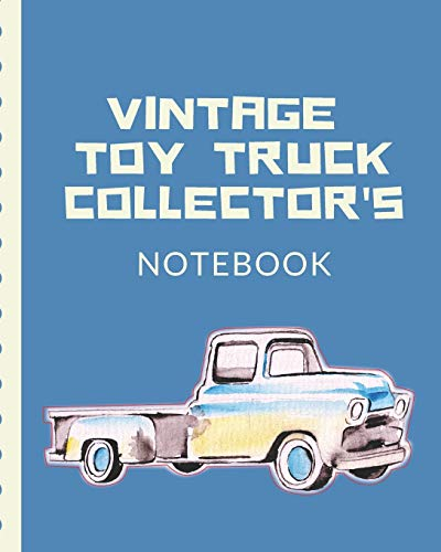 Vintage Toy Truck Collector's Notebook: Automotive Customization Collecting Journal | Buyers | Motor Sports | Vintage Vehicles | Trucks and Trains | Pressed Steel | Wind Up | Limited Edition