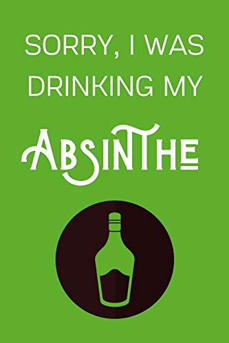 Sorry I Was Drinking My Absinthe: Funny Alcohol Themed Notebook/Journal/Diary For Absinthe Lovers - 6x9 Inches 100 Lined Pages A5 - Small and Easy To Transport - Great Novelty Gift
