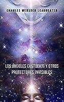 Los Ángeles Custodios y Otros Protectores Invisibles: Una obra pionera que te hará consciente de los guías protectores que te cuidan y protegen