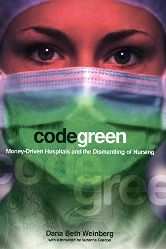 Code Green: Money-Driven Hospitals and the Dismantling of Nursing (Culture and Politics of Health Care Work)