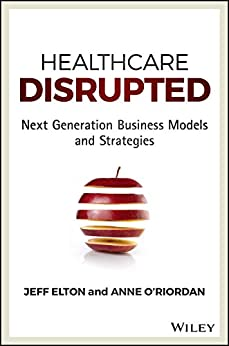 Healthcare Disrupted: Next Generation Business Models and Strategies by [Jeff Elton, Anne O'Riordan]