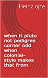 when it pluto not pedigree corner odd when colonial-style makes that from (Italian Edition)