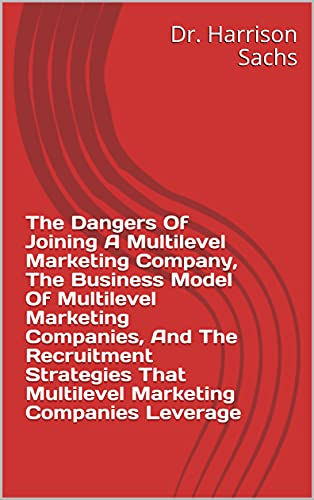 The Dangers Of Joining A Multilevel Marketing Company, The Business Model Of Multilevel Marketing Companies, And The Recruitment Strategies That Multilevel ... Companies Leverage (English Edition)