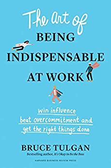 The Art of Being Indispensable at Work: Win Influence, Beat Overcommitment, and Get the Right Things Done by [Bruce Tulgan]