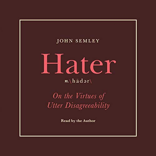 Hater     On the Virtues of Utter Disagreeability              By:                                                                                                                                 John Semley                               Narrated by:                                                                                                                                 John Semley                      Length: 4 hrs and 9 mins     2 ratings     Overall 5.0