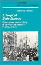 A Tropical Belle Epoque: Elite Culture and Society in Turn-of-the-Century Rio de Janeiro (Cambridge Latin American Studies...