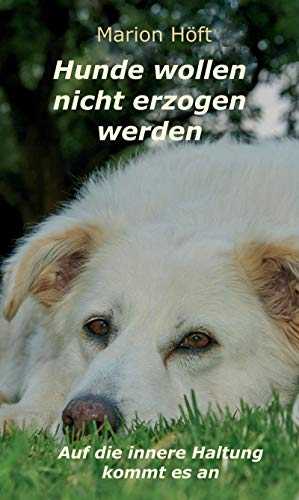 Hunde wollen nicht erzogen werden: Auf die innere Haltung kommt es an