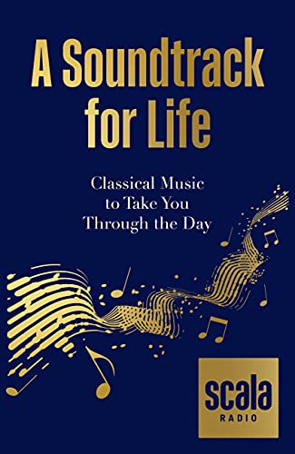 Scala Radio's A Soundtrack for Life: Classical Music to Take You Through the Day (English Edition)