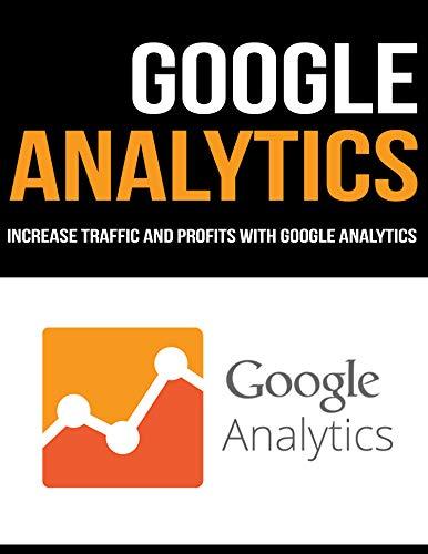 GOOGLE ANALYTICS: INCREASE TRAFFIC AND PROFITS WITH GOOGLE ANALYTICS