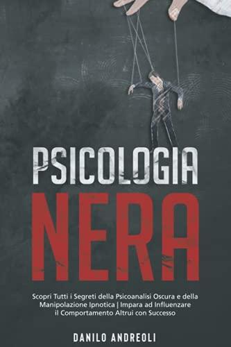 Psicologia Nera: Scopri Tutti i Segreti della Psicoanalisi Oscura e della Manipolazione Ipnotica | Impara ad Influenzare il Comportamento Altrui con Successo