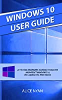 WINDOWS 10 USER GUIDE: 2019/2020 Beginners Manual to Master Microsoft Windows 10, Including Tips and Tricks