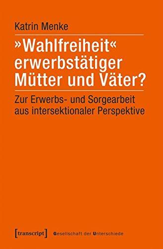 »Wahlfreiheit« erwerbstätiger Mütter und Väter?: Zur Erwerbs- und Sorgearbeit aus intersektionaler Perspektive (Gesellschaft der Unterschiede, Bd. 53)